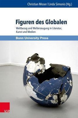 Figuren Des Globalen: Weltbezug Und Welterzeugung in Literatur, Kunst Und Medien  by  Christian Moser