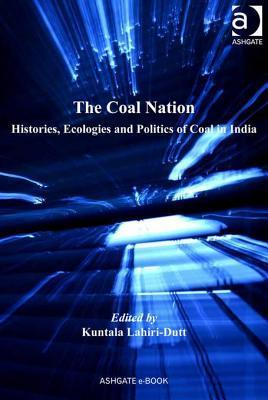 Coal Nation, The: Histories, Ecologies and Politics of Coal in India  by  Kuntala Lahiri-dutt