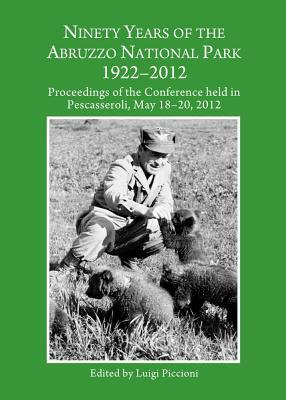 Ninety Years of the Abruzzo National Park 1922-2012: Proceedings of the Conference Held in Pescasseroli, May 18-20, 2012  by  Luigi Piccioni