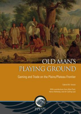 Old Man S Playing Ground: Gaming and Trade on the Plains/Plateau Frontier  by  Gabriel M Yanicki
