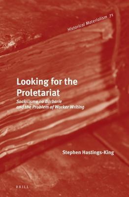 Looking for the Proletariat: Socialisme Ou Barbarie and the Problem of Worker Writing  by  Stephen Hastings-King