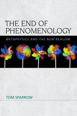 End of Phenomenology: Metaphysics and the New Realism  by  Tom Sparrow