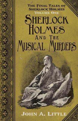 Final Tales of Sherlock Holmes - Volume 1: Sherlock Holmes and the Musical Murders John A. Little