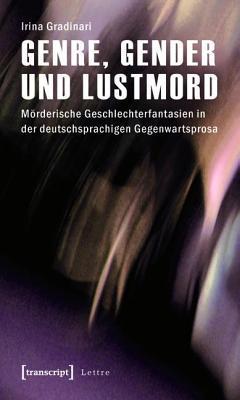 Genre, Gender Und Lustmord: Morderische Geschlechterfantasien in Der Deutschsprachigen Gegenwartsprosa  by  Irina Gradinari