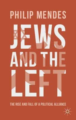 Jews and the Left: The Rise and Fall of a Political Alliance  by  Philip Mendes