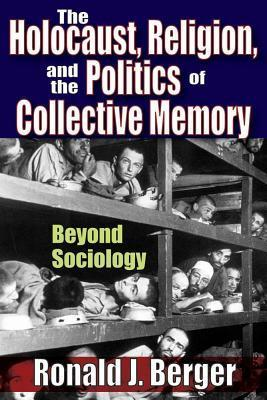 Holocaust, Religion, and the Politics of Collective Memory Ronald J Berger