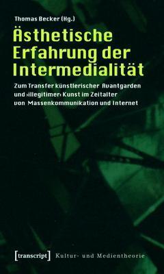 Asthetische Erfahrung Der Intermedialitat: Zum Transfer Kunstlerischer Avantgarden Und Illegitimer Kunst Im Zeitalter Von Massenkommunikation Und in Thomas     Becker