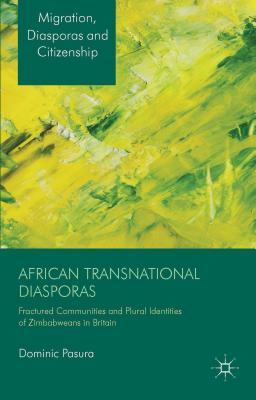 African Transnational Diasporas: Fractured Communities and Plural Identities of Zimbabweans in Britain  by  Dominic Pasura