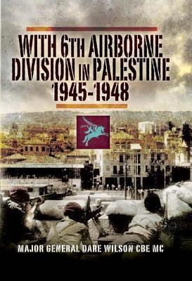 With 6th Airborne Division in Palestine 1945-1948 Major-General Dare Wilson Cbe MC DL Frgs