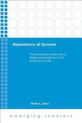 Repentance at Qumran: The Penitential Framework of Religious Experience in the Dead Sea Scrolls Mark A. Jason