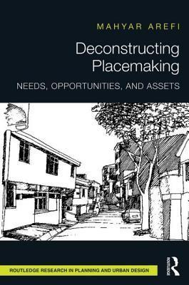 Deconstructing Placemaking: Needs, Opportunities, and Assets: Needs, Opportunities, and Assets Mahyar Arefi