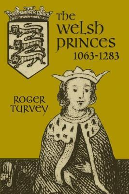 Welsh Princes: The Native Rulers of Wales 1063-1283  by  Roger K Turvey