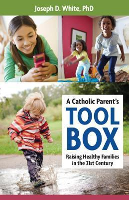 A Catholic Parents Tool Box: Raising Healthy Families in the 21st Century  by  Joseph D. White