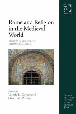 Rome and Religion in the Medieval World: Studies in Honor of Thomas F.X. Noble Valerie L Garver