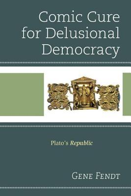Comic Cure for Delusional Democracy: Platos Republic Gene Fendt