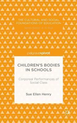 Childrens Bodies in Schools: Corporeal Performances of Social Class Sue Ellen Henry