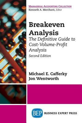 Breakeven Analysis: The Definitive Guide to Cost-Volume-Profit Analysis, Second Edition  by  Michael E Cafferky