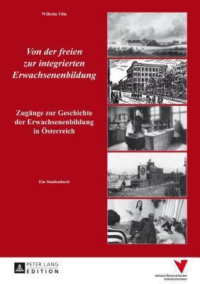Von Der Freien Zur Integrierten Erwachsenenbildung: Zugange Zur Geschichte Der Erwachsenenbildung in Osterreich  by  Wilhelm Filla