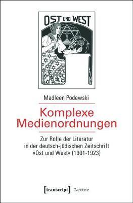 Komplexe Medienordnungen: Zur Rolle Der Literatur in Der Deutsch-Judischen Zeitschrift -Ost Und West- (1901-1923) Madleen Podewski