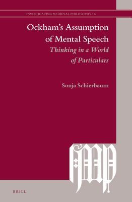 Ockhams Assumption of Mental Speech: Thinking in a World of Particulars  by  Sonja Schierbaum