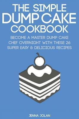 The Simple Dump Cake Cookbook: Become a Master Dump Cake Chef Overnight with These 26 Super Easy & Delicious Recipes  by  Jenna Jolan