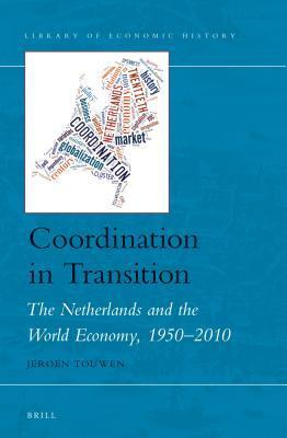 Coordination in Transition: The Netherlands and the World Economy, 1950-2010  by  Jeroen Touwen