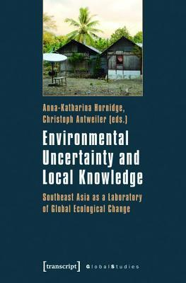 Environmental Uncertainty and Local Knowledge: Southeast Asia as a Laboratory of Global Ecological Change Anna-Katharina Hornidge