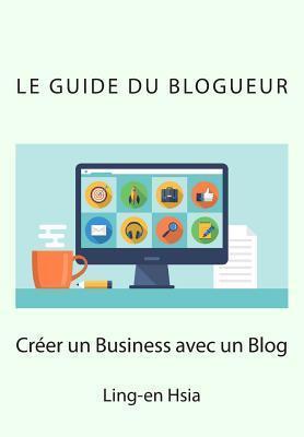 Le Guide Du Blogueur: Vivre de Sa Passion Avec Un Blog Ling-En Hsia