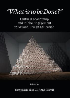What Is to Be Done?: Cultural Leadership and Public Engagement in Art and Design Education Steve Swindells