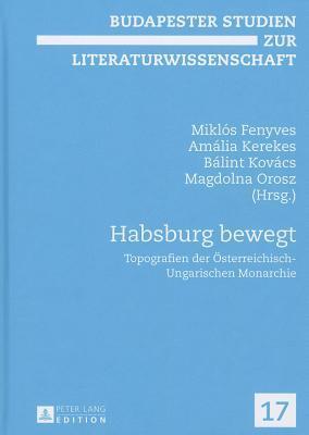 Habsburg Bewegt: Topografien Der Osterreichisch-Ungarischen Monarchie Mikl Fenyves