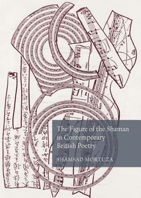The Figure of the Shaman in Contemporary British Poetry  by  Shamsad Mortuza