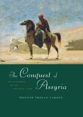 Conquest of Assyria: Excavations in an Antique Land Mogens Trolle Larsen