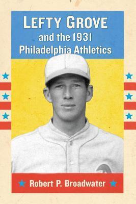 Lefty Grove and the 1931 Philadelphia Athletics Robert P. Broadwater