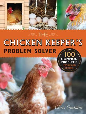 The Chicken Keepers Problem Solver: 100 Common Problems Explored and Explained Chris Graham