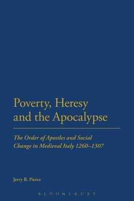 Poverty, Heresy, and the Apocalypse: The Order of Apostles and Social Change in Medieval Italy 1260-1307  by  Jerry B. Pierce