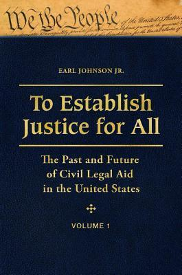 To Establish Justice for All: The Past and Future of Civil Legal Aid in the United States [3 Volumes]: The Past and Future of Civil Legal Aid in the U Earl Johnson