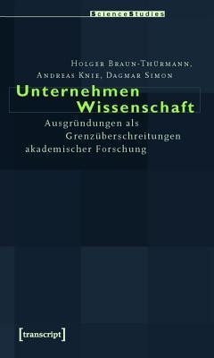 Unternehmen Wissenschaft: Ausgrundungen ALS Grenzuberschreitungen Akademischer Forschung Andreas Knie