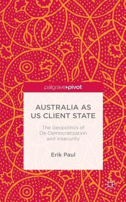 Australia as Us Client State: The Geopolitics of de-Democratisation and Insecurity Erik Paul