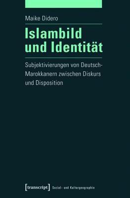 Islambild Und Identitat: Subjektivierungen Von Deutsch-Marokkanern Zwischen Diskurs Und Disposition  by  Maike Didero