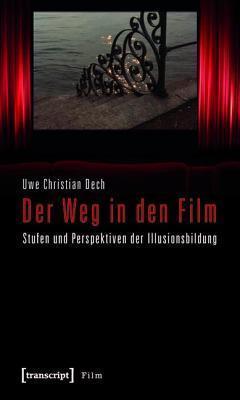 Weg in Den Film, Der: Stufen Und Perspektiven Der Illusionsbildung Uwe Christian Dech
