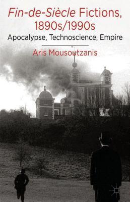 Fin-de-Siecle Fictions, 1890s-1990s: Apocalypse, Technoscience, Empire Aris Mousoutzanis