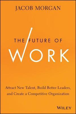 Future of Work: Attract New Talent, Build Better Leaders, and Create a Competitive Organization  by  Jacob Morgan