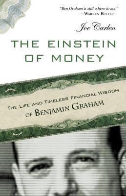 Einstein of Money: The Life and Timeless Financial Wisdom of Benjamin Graham Joe Carlen