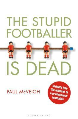 Stupid Footballer Is Dead: Insights Into the Mind of a Professional Footballer Paul  McVeigh