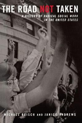 Road Not Taken: A History of Radical Social Work in the United States  by  Michael Reisch
