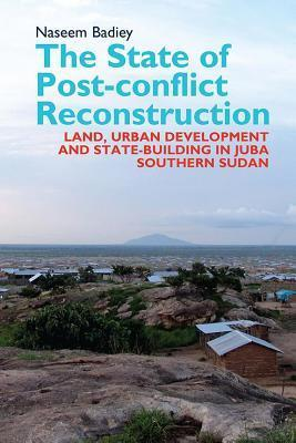 State of Post-Conflict Reconstruction: Land, Urban Development and State-Building in Juba, Southern Sudan  by  Naseem Badiey