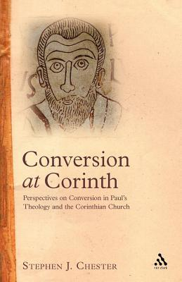 Conversion at Corinth: Perspectives on Conversion in Pauls Theology and the Corinthian Church Stephen J. Chester