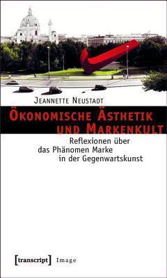Okonomische Asthetik Und Markenkult: Reflexionen Uber Das Phanomen Marke in Der Gegenwartskunst  by  Jeannette Neustadt