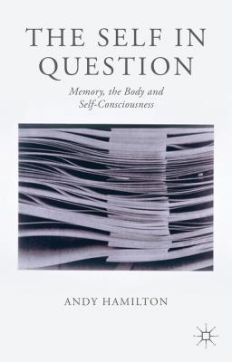 Self in Question: Memory, the Body and Self-Consciousness Andy Hamilton