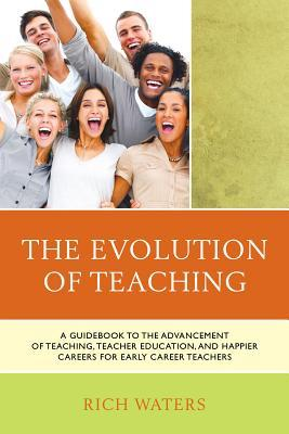 The Evolution of Teaching: A Guidebook to the Advancement of Teaching, Teacher Education, and Happier Careers for Early Career Teachers  by  Rich Waters